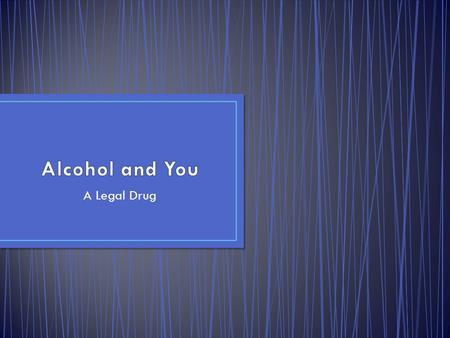 Alcohol and You A Legal Drug.