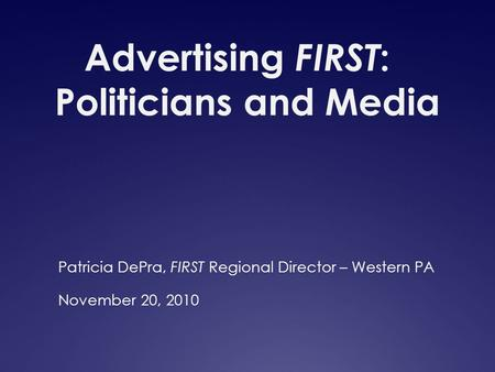 Advertising FIRST : Politicians and Media Patricia DePra, FIRST Regional Director – Western PA November 20, 2010.