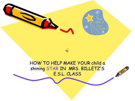 HOW TO HELP MAKE YOUR child a shining STAR IN MRS. BILLETZ'S E.S.L. CLASS.