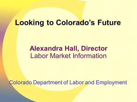 Colorado Department of Labor and Employment Looking to Colorado's Future Alexandra Hall, Director Labor Market Information.