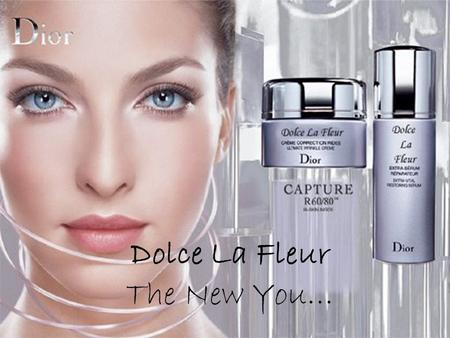 Dolce La Fleur The New You…. Christian Dior … the new era I would like to introduce to you… Dolce La Fleur …a brand new product design for the well known.