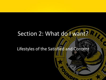 Section 2: What do I want? Lifestyles of the Satisfied and Content.