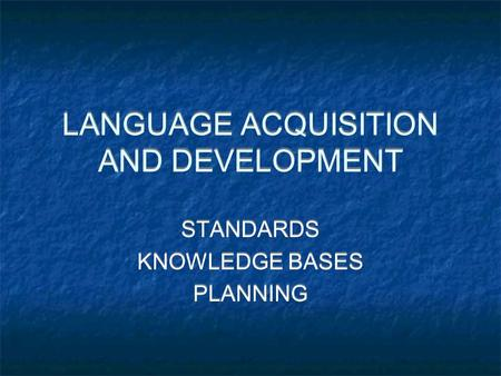LANGUAGE ACQUISITION AND DEVELOPMENT STANDARDS KNOWLEDGE BASES PLANNING STANDARDS KNOWLEDGE BASES PLANNING.