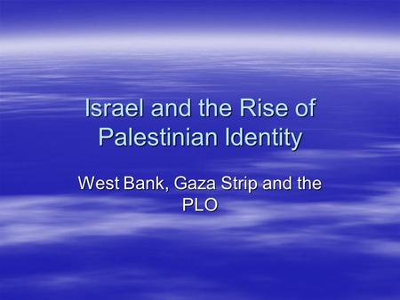 Israel and the Rise of Palestinian Identity West Bank, Gaza Strip and the PLO.