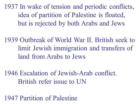 1937 In wake of tension and periodic conflicts, idea of partition of Palestine is floated, but is rejected by both Arabs and Jews 1939 Outbreak of World.