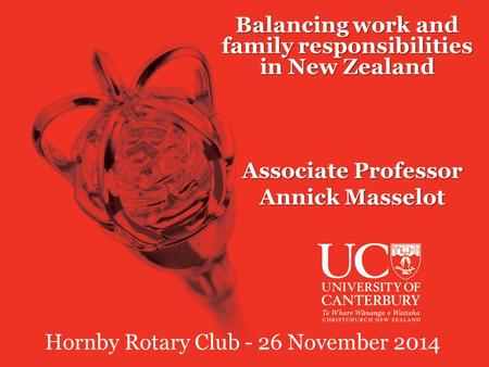 Balancing work and family responsibilities in New Zealand Associate Professor Annick Masselot Hornby Rotary Club - 26 November 2014.