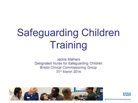 Safeguarding Children Training Jackie Mathers Designated Nurse for Safeguarding Children Bristol Clinical Commissioning Group 31 st March 2014.