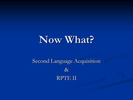Now What? Second Language Acquisition & RPTE II. Second Language Acquisition Source: Dr. Aida Walqui PASA 2007.