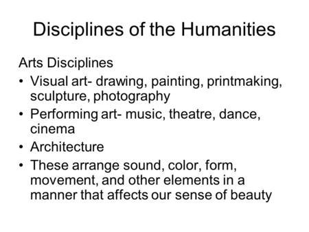 Disciplines of the Humanities Arts Disciplines Visual art- drawing, painting, printmaking, sculpture, photography Performing art- music, theatre, dance,