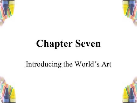 Chapter Seven Introducing the World's Art. The first prerogative of an artist in any medium is to make a fool of himself. -Pauline Kael.