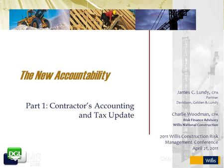 The New <strong>Accountability</strong> Part 1: Contractor's <strong>Accounting</strong> and Tax Update James C. Lundy, CPA Partner Davidson, Golden & Lundy Charlie Woodman, CPA Risk Finance.