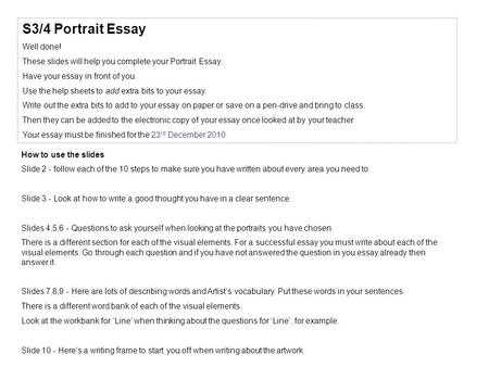 S3/4 Portrait Essay Well done! These slides will help you complete your Portrait Essay. Have your essay in front of you. Use the help sheets to add extra.