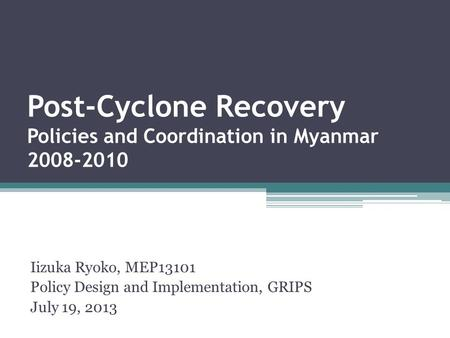 Post-Cyclone Recovery Policies and Coordination in Myanmar 2008-2010 Iizuka Ryoko, MEP13101 Policy Design and Implementation, GRIPS July 19, 2013.