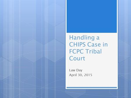 Handling a CHIPS Case in FCPC Tribal Court Law Day April 30, 2015.