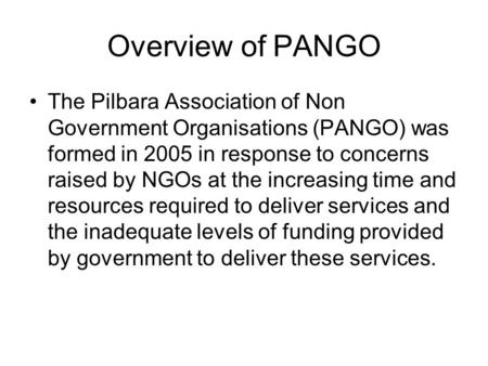 Overview of PANGO The Pilbara Association of Non Government Organisations (PANGO) was formed in 2005 in response to concerns raised by NGOs at the increasing.