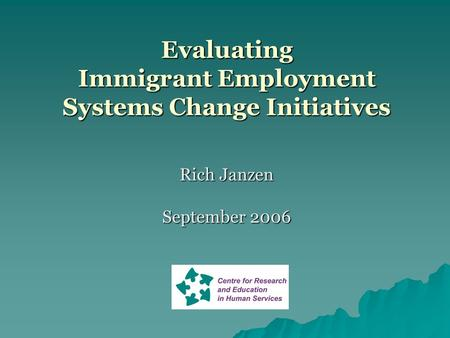 Evaluating Immigrant Employment Systems Change Initiatives Rich Janzen September 2006.