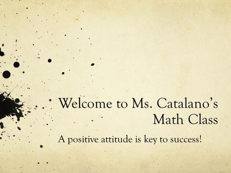 Welcome to Ms. Catalano's Math Class A positive attitude is key to success!