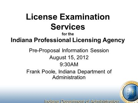 License Examination Services for the Indiana Professional Licensing Agency Pre-Proposal Information Session August 15, 2012 9:30AM Frank Poole, Indiana.