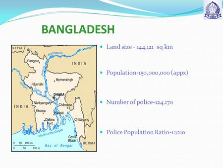 BANGLADESH Land size - 144,121 sq km Population-150,000,000 ( appx) Number of police-124,170 Police Population Ratio-1:1210.