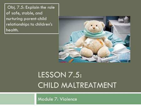 LESSON 7.5: CHILD MALTREATMENT Module 7: Violence Obj. 7.5: Explain the role of safe, stable, and nurturing parent-child relationships to children's health.