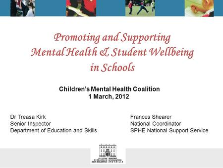 Promoting and Supporting Mental Health & Student Wellbeing in Schools Dr Treasa Kirk Senior Inspector Department of Education and Skills Frances Shearer.
