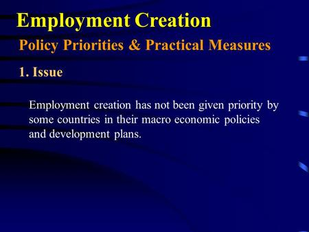 Employment Creation Employment creation has not been given priority by some countries in their macro economic policies and development plans. Policy Priorities.