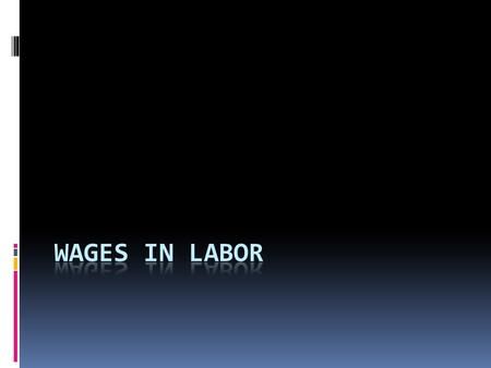 Wages  The price of labor  Payments workers receive in return for work  Governed by the forces of supply & demand