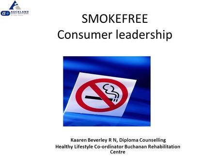 SMOKEFREE Consumer leadership Kaaren Beverley R N, Diploma Counselling Healthy Lifestyle Co-ordinator Buchanan Rehabilitation Centre.