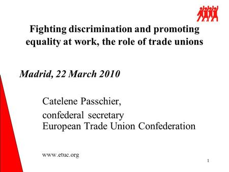 1 Fighting discrimination and promoting equality at work, the role of trade unions Madrid, 22 March 2010 Catelene Passchier, confederal secretary European.