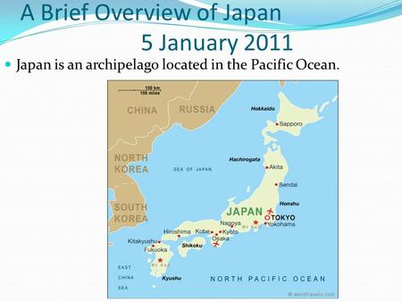 A Brief Overview of Japan 5 January 2011 Japan is an archipelago located in the Pacific Ocean.