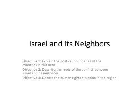 Israel and its Neighbors Objective 1: Explain the political boundaries of the countries in this area. Objective 2: Describe the roots of the conflict between.