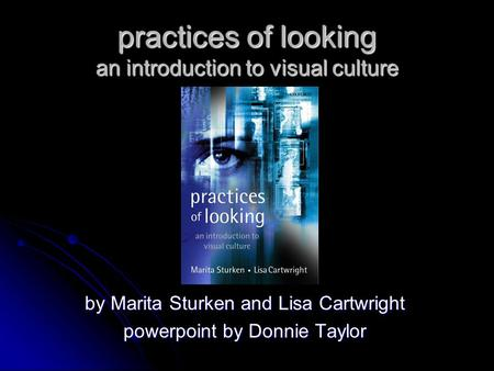 Practices <strong>of</strong> looking an introduction to visual culture by Marita Sturken and Lisa Cartwright powerpoint by Donnie Taylor.