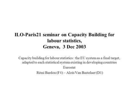 ILO-Paris21 seminar on Capacity Building for labour statistics, Geneva, 3 Dec 2003 Capacity building for labour statistics : the EU system as a final target,