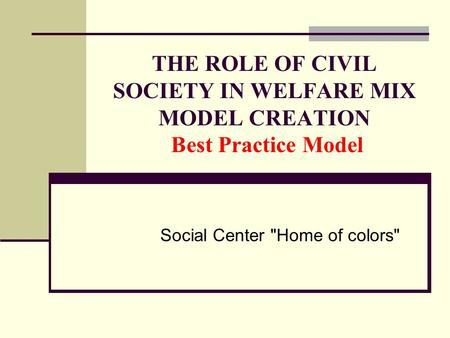THE ROLE OF CIVIL SOCIETY IN WELFARE MIX MODEL CREATION Best Practice Model Social Center Home of colors