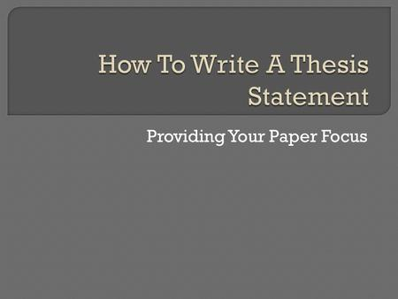 Providing Your Paper Focus.  What is a Thesis Statement?  Why do You Need One?  Writing a Good Thesis Statement  4 Traits of a Strong Thesis Statement.