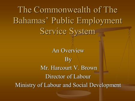 The Commonwealth of The Bahamas' Public Employment Service System An Overview By Mr. Harcourt V. Brown Mr. Harcourt V. Brown Director of Labour Ministry.