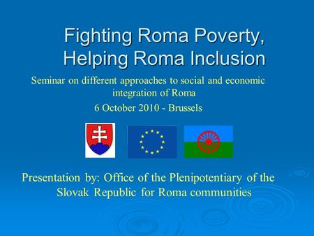 Fighting Roma Poverty, Helping Roma Inclusion Seminar on different approaches to social and economic integration of Roma 6 October 2010 - Brussels Presentation.