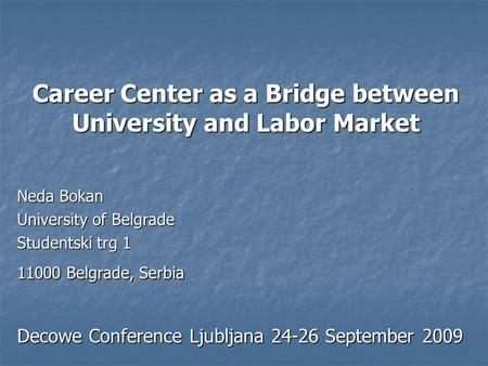 Career Center as a Bridge between University and Labor Market Neda Bokan University of Belgrade Studentski trg 1 11000 Belgrade, Serbia Decowe Conference.