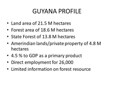 GUYANA PROFILE Land area of 21.5 M hectares Forest area of 18.6 M hectares State Forest of 13.8 M hectares Amerindian lands/private property of 4.8 M hectares.