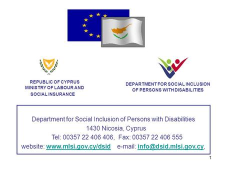 1 DEPARTMENT FOR SOCIAL INCLUSION OF PERSONS WITH DISABILITIES REPUBLIC OF CYPRUS MINISTRY OF LABOUR AND SOCIAL INSURANCE Department for Social Inclusion.