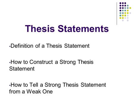 Thesis Statements Definition of a Thesis Statement How to Construct a Strong Thesis Statement How to Tell a Strong Thesis Statement from a Weak One.
