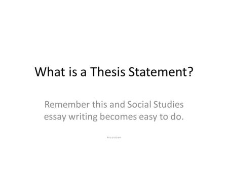 What is a Thesis Statement? Remember this and Social Studies essay writing becomes easy to do. #no problem.