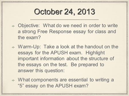 October 24, 2013 Objective: What do we need in order to write a strong Free Response essay for class and the exam? Warm-Up: Take a look at the handout.