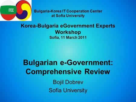 Bulgaria-Korea IT Cooperation Center at Sofia University Korea-Bulgaria eGovernment Experts Workshop Sofia, 11 March 2011 Bulgarian e-Government: Comprehensive.