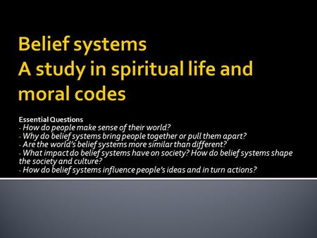 Essential Questions - How do people make sense of their world? - Why do belief systems bring people together or pull them apart? - Are the world's belief.