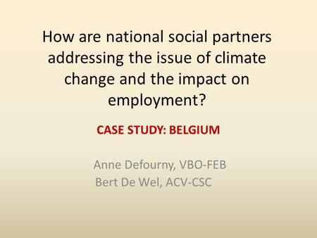 How are national social partners addressing the issue of climate change and the impact on employment? CASE STUDY: BELGIUM Anne Defourny, VBO-FEB Bert De.
