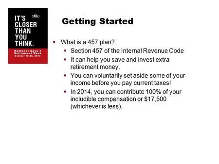 Getting Started  What is a 457 plan?  Section 457 of the Internal Revenue Code  It can help you save and invest extra retirement money.  You can voluntarily.