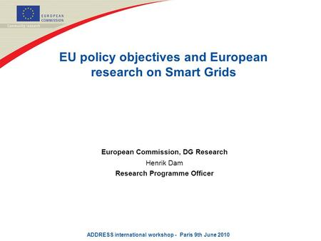 EU policy objectives and European research on Smart Grids European Commission, DG Research Henrik Dam Research Programme Officer ADDRESS international.