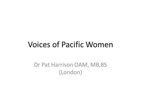 Voices of Pacific Women Dr Pat Harrison OAM, MB,BS (London)