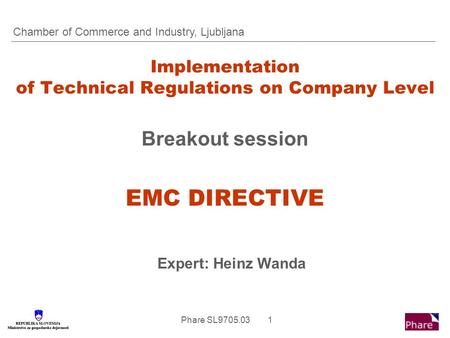 Phare SL9705.03 1 Implementation of Technical Regulations on Company Level Breakout session EMC DIRECTIVE Expert: Heinz Wanda Chamber of Commerce and Industry,